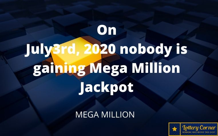 On July3rd, 2020 nobody is gaining Mega Million Jackpot. Here are the numbers for Mega Millions.